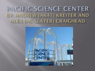 Pacific Science center By: Andrew (AK47)  Kreiter  and Alex (AC-Slater) Craighead
