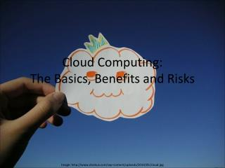 Cloud Computing: The Basics, Benefits and Risks