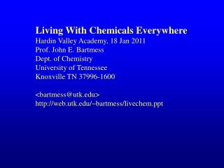Living With Chemicals Everywhere Hardin Valley Academy, 18 Jan 2011 Prof. John E. Bartmess