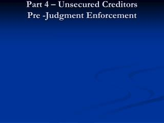 Part 4 � Unsecured Creditors Pre -Judgment Enforcement