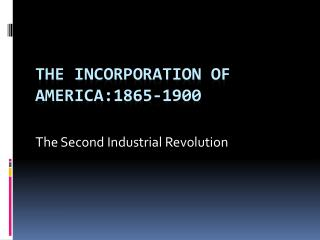 The Incorporation of America:1865-1900