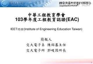 中華工程教育學會  103 學年度工程教育認證 (EAC) IEET 認證 (Institute of Engineering Education Taiwan)