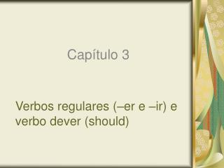 Verbos regulares (�er e �ir) e verbo dever (should)