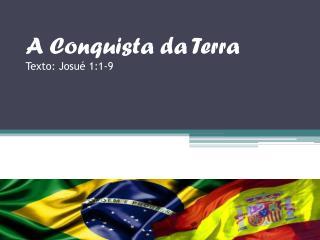 A Conquista da Terra Texto: Josué 1:1-9