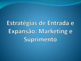 Estratégias de Entrada e Expansão: Marketing e Suprimento