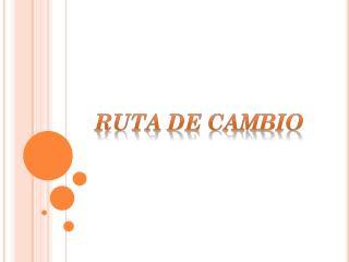 RUTA DE CAMBIO