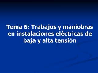 Tema 6 :  Trabajos y maniobras en instalaciones eléctricas de baja y alta tensión