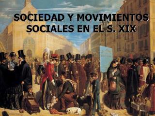 SOCIEDAD Y MOVIMIENTOS  SOCIALES EN EL S. XIX