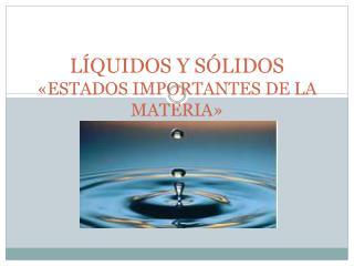 LÍQUIDOS Y SÓLIDOS «ESTADOS IMPORTANTES DE LA MATERIA»