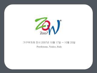 가구부자재 전시  2007 년  10 월  17 일  ~ 10 월  20 일 Pordenone, Venice, Italy