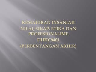 KEMAHIRAN INSANIAH  NILAI, SIKAP, ETIKA DAN PROFESIONALIME HHHC9401 (PERBENTANGAN AKHIR)