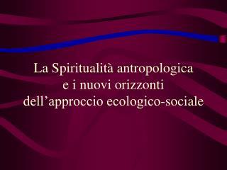 La Spiritualità antropologica    e i nuovi orizzonti  dell'approccio ecologico-sociale