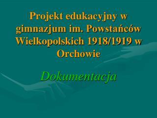Projekt edukacyjny w gimnazjum im. Powsta?c�w Wielkopolskich 1918/1919 w Orchowie