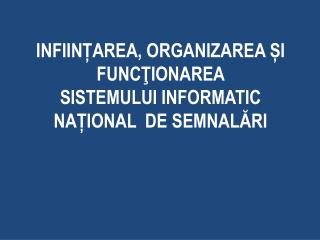 INFIINȚAREA, ORGANIZAREA ȘI FUNCŢIONAREA  SISTEMULUI INFORMATIC NAȚIONAL  DE SEMNALĂRI