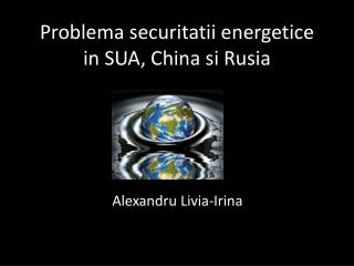 Problema securitatii energetice  in SUA, China  si Rusia