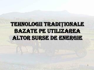 TEHNOLOGII TRADIŢIONALE BAZATE PE UTILIZAREA ALTOR SURSE DE ENERGIE