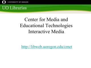 Center for Media and  Educational Technologies Interactive Media libweb.uoregon/cmet