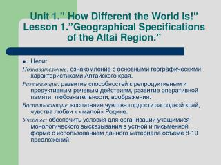 "Unit 1."" How Different the World Is!"" Lesson 1.""Geographical Specifications of the Altai Region."""