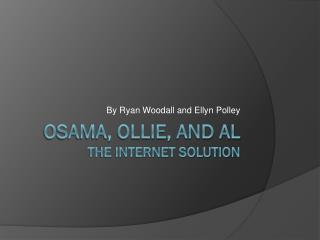 Osama, Ollie, and Al The Internet Solution