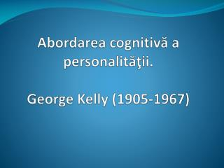 Abordarea cognitiv? a personalit??ii. George  Kelly  (1905-1967)