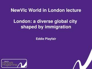 NewVIc World in London lecture London: a diverse global city  shaped by immigration Eddie Playfair