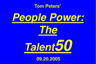 Tom Peters' People Power: The  Talent 50  09.20.2005