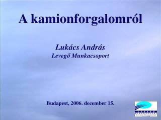 A kamionforgalomról Lukács András Leveg ő  Munkacsoport Budapest, 2006. december 15.