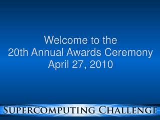 Welcome to the 20th Annual Awards Ceremony April 27, 2010