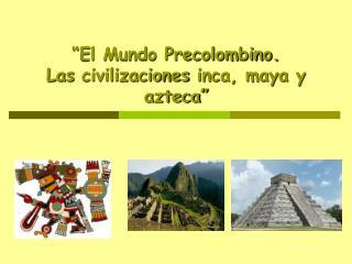 """""""El Mundo Precolombino. Las  civilizaciones  inca, maya y azteca"""""""