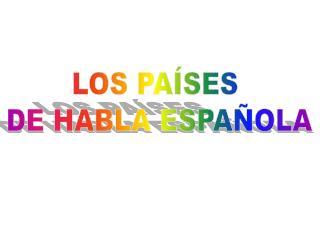 LOS PAÍSES  DE HABLA ESPAÑOLA