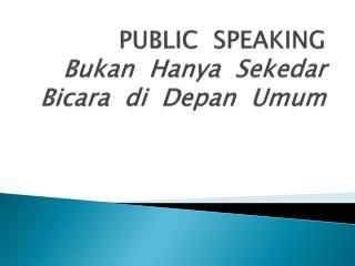 PUBLIC  SPEAKING Bukan  Hanya  Sekedar  Bicara  di  Depan  Umum