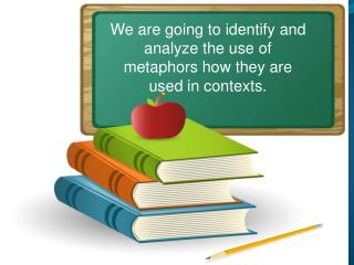 We are going to identify and analyze the use of metaphors how they are used in contexts.