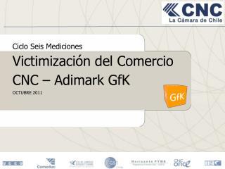 Ciclo Seis Mediciones Victimización del Comercio CNC – Adimark GfK OCTUBRE 2011
