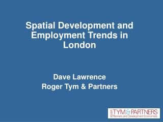 Spatial Development and Employment Trends in London Dave Lawrence Roger Tym & Partners