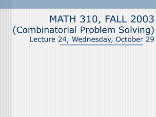 MATH 310, FALL 2003 (Combinatorial Problem Solving) Lecture 24, Wednesday, October 29