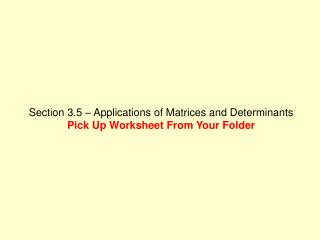 Section 3.5 – Applications of Matrices and Determinants Pick Up Worksheet From Your Folder