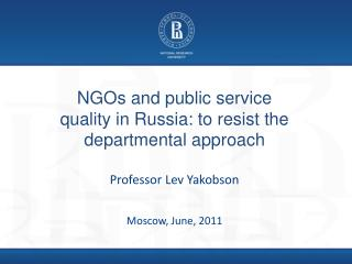 NGOs and public service quality in Russia: to resist the departmental approach  Professor Lev Yakobson   Moscow, June, 2