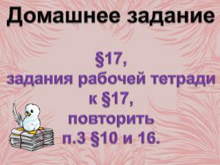 Домашнее задание §17, з адания рабочей тетради  к  §17, п овторить п.3 §10 и 16.