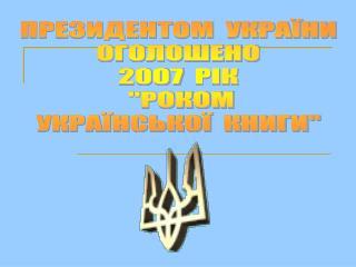 ПРЕЗИДЕНТОМ  УКРАЇНИ ОГОЛОШЕНО 2007  РІК