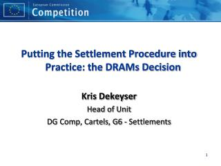 Putting the Settlement Procedure into Practice: the DRAMs Decision Kris Dekeyser Head of Unit
