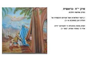"""פרק י""""ח -בראשית בפרק שלושה חלקים: 1.ביקור המלאכים אצל אברהם והבשורה על הולדת הבן (פסוקים 1-16):"""