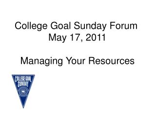 College Goal Sunday Forum  May 17, 2011 Managing Your Resources