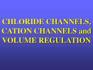 CHLORIDE CHANNELS, CATION CHANNELS and  VOLUME REGULATION