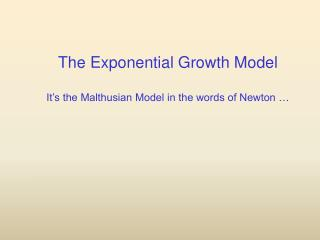 The Exponential Growth Model It's the Malthusian Model in the words of Newton …