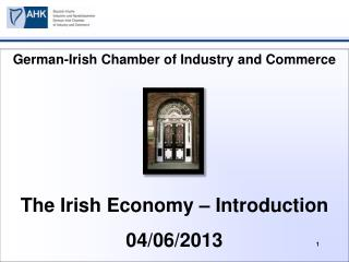 German-Irish Chamber of Industry and Commerce  The Irish Economy – Introduction 04/06/2013