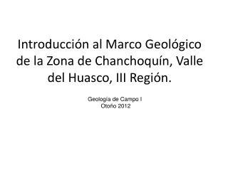 Introducción al Marco Geológico de la Zona de Chanchoquín, Valle del Huasco, III Región.