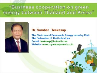 Dr. Sombat   Teekasap  The Chairman of Renewable Energy Industry Club The Federation of Thai Industries E-mail: teekasap