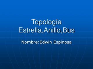 Topología Estrella,Anillo,Bus