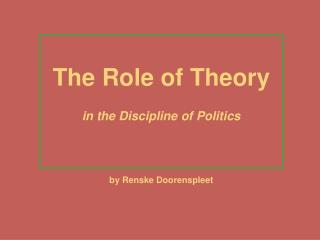 The Role of Theory in the Discipline of Politics by Renske Doorenspleet