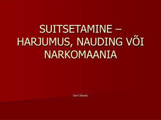SUITSETAMINE – HARJUMUS, NAUDING V Õ I NARKOMAANIA